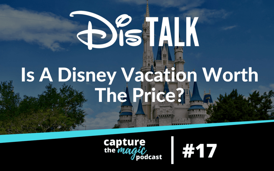 Ep: 17: DisTalk – Is A Disney World Vacation Worth The Cost?