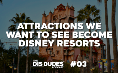 The Dis Dudes – Ep 03: Attractions We Want To See Become Disney Resorts