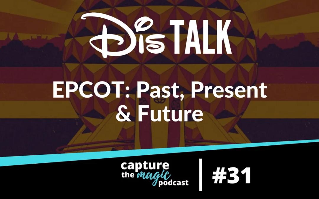 Ep 31: Dis Talk – EPCOT: Past, Present, and Future