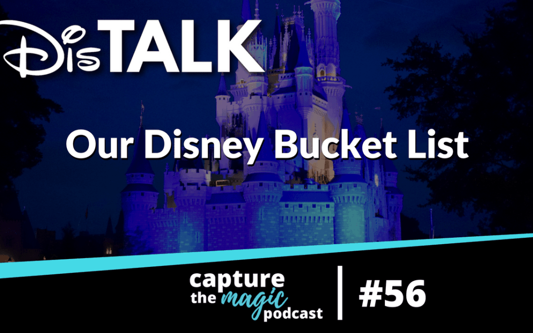 Ep 56: Dis Talk – Our Ultimate Disney Bucket List