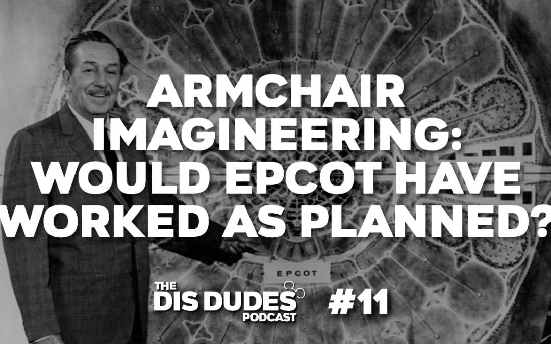 The Dis Dudes – Ep 11: Armchair Imagineering – Would EPCOT Have Worked As Planned?
