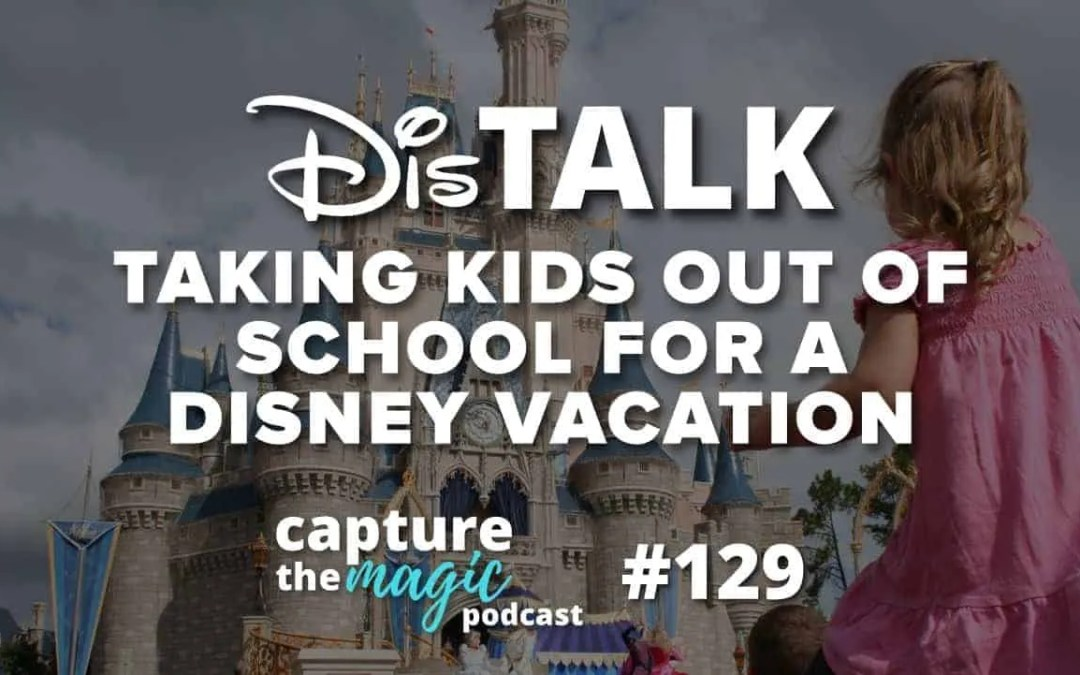 Ep 129: Taking Kids Out of School for a Disney Vacation