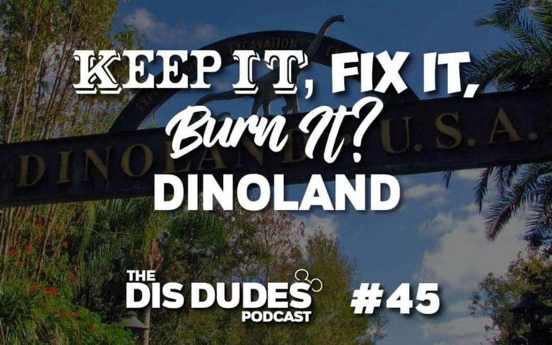The Dis Dudes – Ep 45: Keep It, Fix It Or Burn It: Dinoland