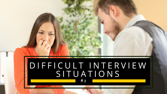 Difficult Interview Situations #2