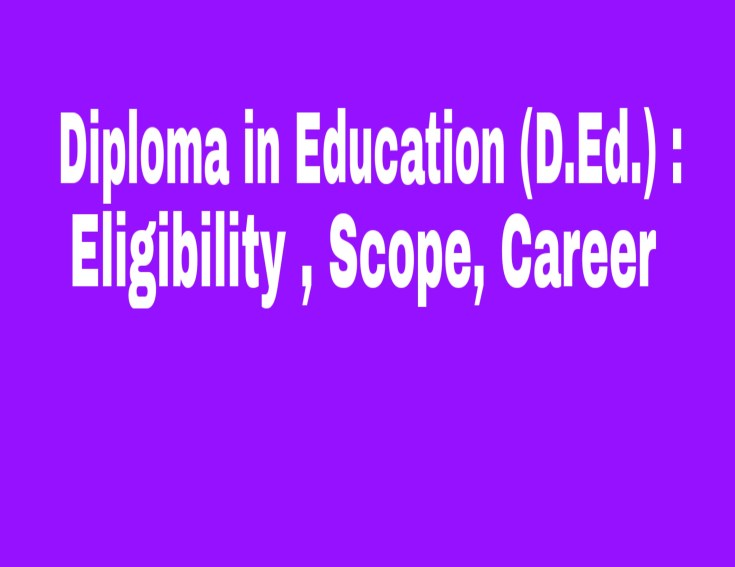 Diploma in Education (D.Ed.) : Eligibility , Scope, Career