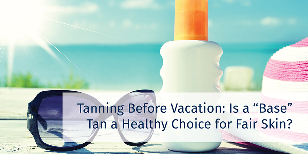 "Tanning Before Vacation: Is a ""Base"" Tan a Healthy Choice for Fair Skin?"