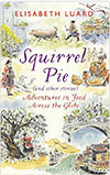 Squirrel Pie (and other stories): Adventures in Food Across the Globe by Elisabeth Luard