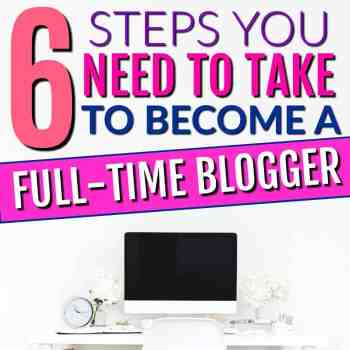 6 Steps to Take To Become A Full-Time Blogger