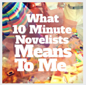 What 10 Minute Novelists Means To Me