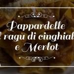 Pappardelle al ragù di cinghiale e Merlot