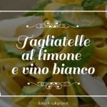 Tagliatelle al limone e vino bianco