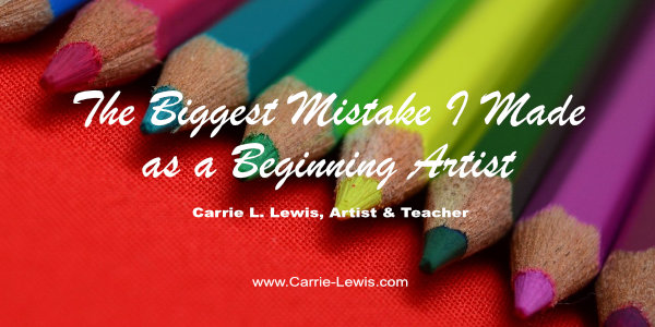 The Biggest Mistake I Made as a Beginning Artist