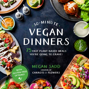 30 Minute Vegan Dinners : 75 Fast Plant-based Meals You're Going to Crave by Megan Sadd of Carrots & Flowers