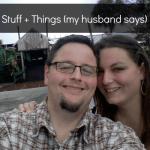 Stuff + Things (my husband says)