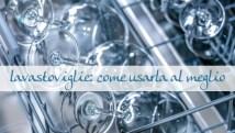La lavastoviglie: come usarla al meglio