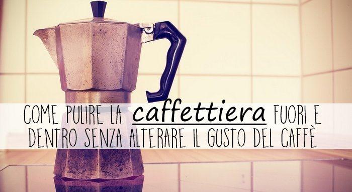 come pulire la caffettiera fuori e dentro senza alterare il gusto del caffè