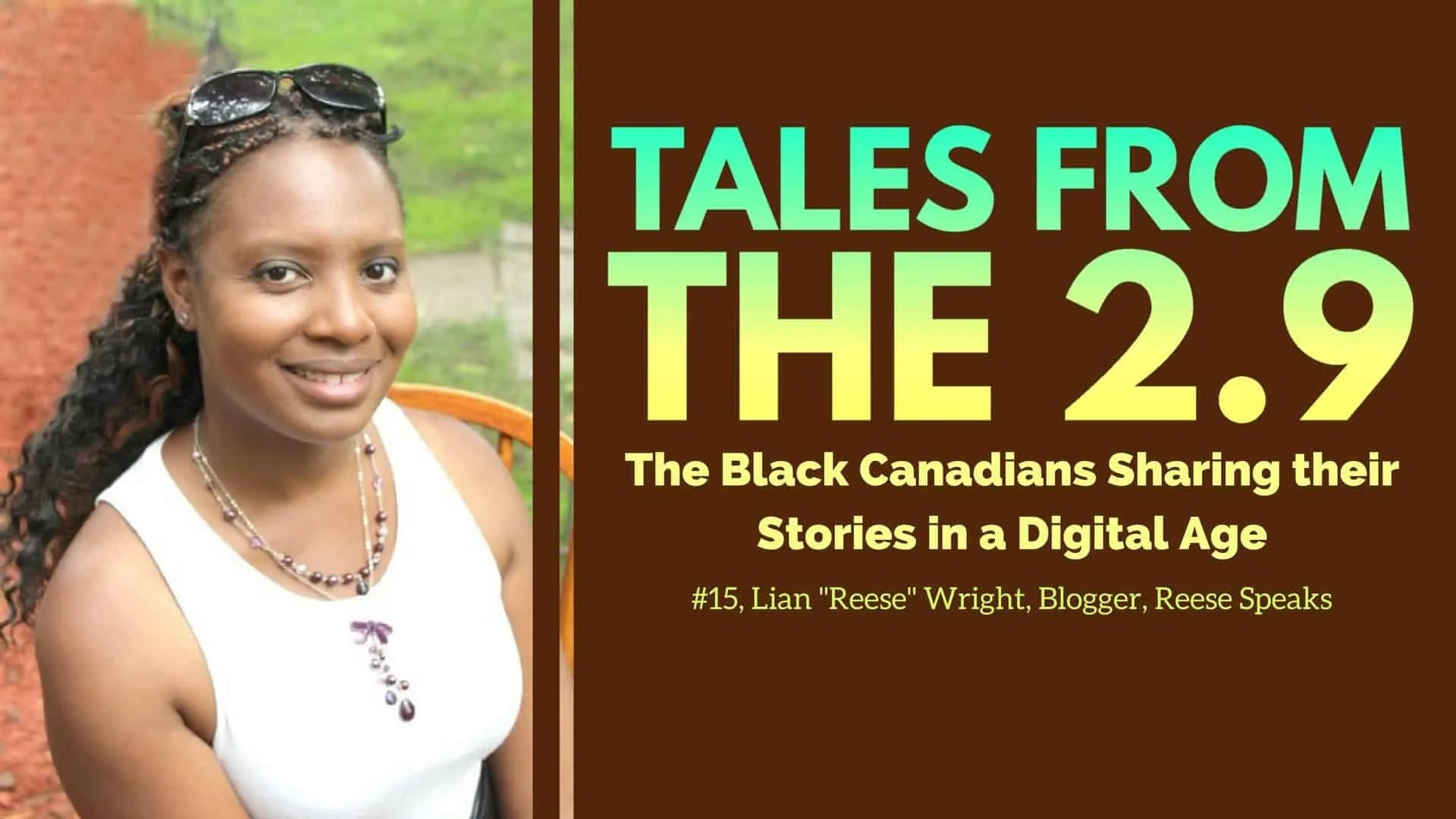 Tales from the 2.9 — The Black Canadians Sharing their Stories in a Digital Age — Vol. 2 #15, Lian -Reese- Wright, Blogger, Reese Speaks (Featured Image)