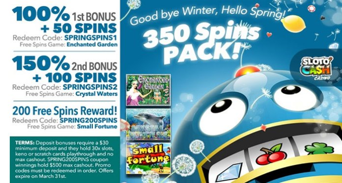 Sloto'Cash is Blossoming with the Start of Spring, Join in the 350 Free Spins Welcome Pack and Wave Goodbye to Winter Join Sloto'Cash this week for a the changes of the season mean changes in luck and rain…Mr. Sloto calls for a celebration with two rewarding bonuses and 350 Spring Free Spins On Top! 100% 1st Bonus + 50 Spins Redeem Code: SPRINGSPINS1 Free Spins Game: Enchanted Garden Slot is a 5 reels and 20 paylines filled with fantasy and magical wins. Magical wonders happen in the Enchanted Garden, be sure to plant yourself in the wonders that abound. 150% 2nd Bonus + 100 Spins Redeem Code: SPRINGSPINS2 Free Spins Game: Crystal Waters Slot is a breathtaking underwater adventure as you delve deep into the mysteries of the endless beauty of oceanic dreams featuring stunning graphics, dolphins, sea turtles, and tons of hidden treasures. 200 Free Spins Reward! Redeem Code: SPRING200SPINS Free Spins Game: Small Fortune Slot is RTG's 5 reel progressive, offering players 25 ways to win as you picnic in the glory of springtime. Enjoy a mouth watering theme jam packed with goodies! Here's How to cash in on your bonus: Deposit bonuses require a $30 minimum deposit and they hold 30x slots, keno or scratch cards playthrough and no max cashout. SPRING200SPINS coupon spins winnings hold $500 max cashout. Promo codes must be redeemed in order. Offers expire on February 28th. Full promo details available at Sloto'Cash Casino!
