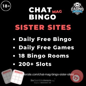 Chat Mag Bingo Sister Sites square banner with black background and text in white and red: Chat Mag Bingo on top centred. Text: Sister Sites is displayed below in red font. White text in bullet points displayed in white font: Daily Free Bingo, Daily Free Games,18 Bingo Rooms, 200+ Slots displayed centred. Two bingo cards and one bingo ball gif-art images are displayed in the bottom corners. 18+ symbol and BeGambleAware.org logo with Helpline: 0808 8020133 are displayed on the top left corner.