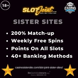 Slot Joint sister sites	square banner with 	black	background and the text:	200% match-up, weekly free spins, points on all slots and 40+ banking methods	the bottom left and right display the images of 	Two golden stars	18+ symbol on the top left corner and the BeGambleAware.org logo with Helpline: 0808 8020133 is displayed on the bottom center of the image.