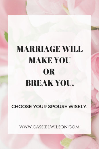 Marriage will make you or break you.  Choose your spouse wisely.