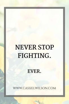 Never stop fighting. Ever. | Cassie L. Wilson - learning to be the light
