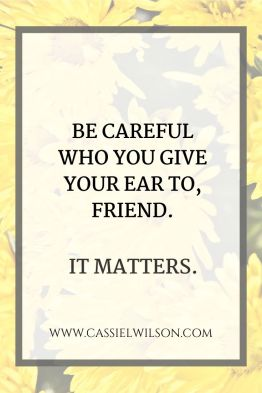 Be careful who you give your ear to, friend. It matters. | Cassie L. Wilson - learning to be the light