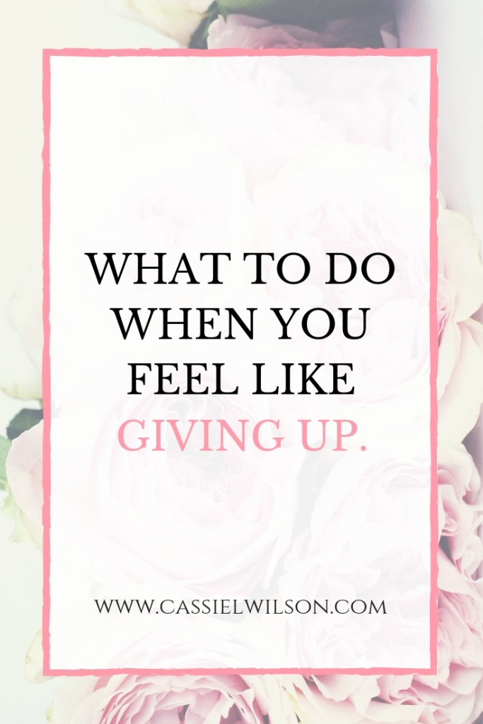 What to do when you feel like giving up. | Cassie L. Wilson- learning to be the light.