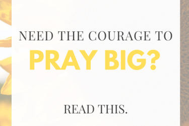 How to Find the Courage to Pray Big