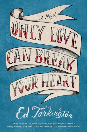 Only Love Can Break Your Heart by Ed Tarkington; design by Ploy Siripant; illustration Joel Holland (Algonquin / April 2016)