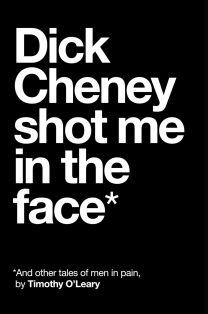 Dick Cheney Shot Me in the Face by Timothy O'Leary; design by David A. Gee (Unsolicited Press / February 2017)
