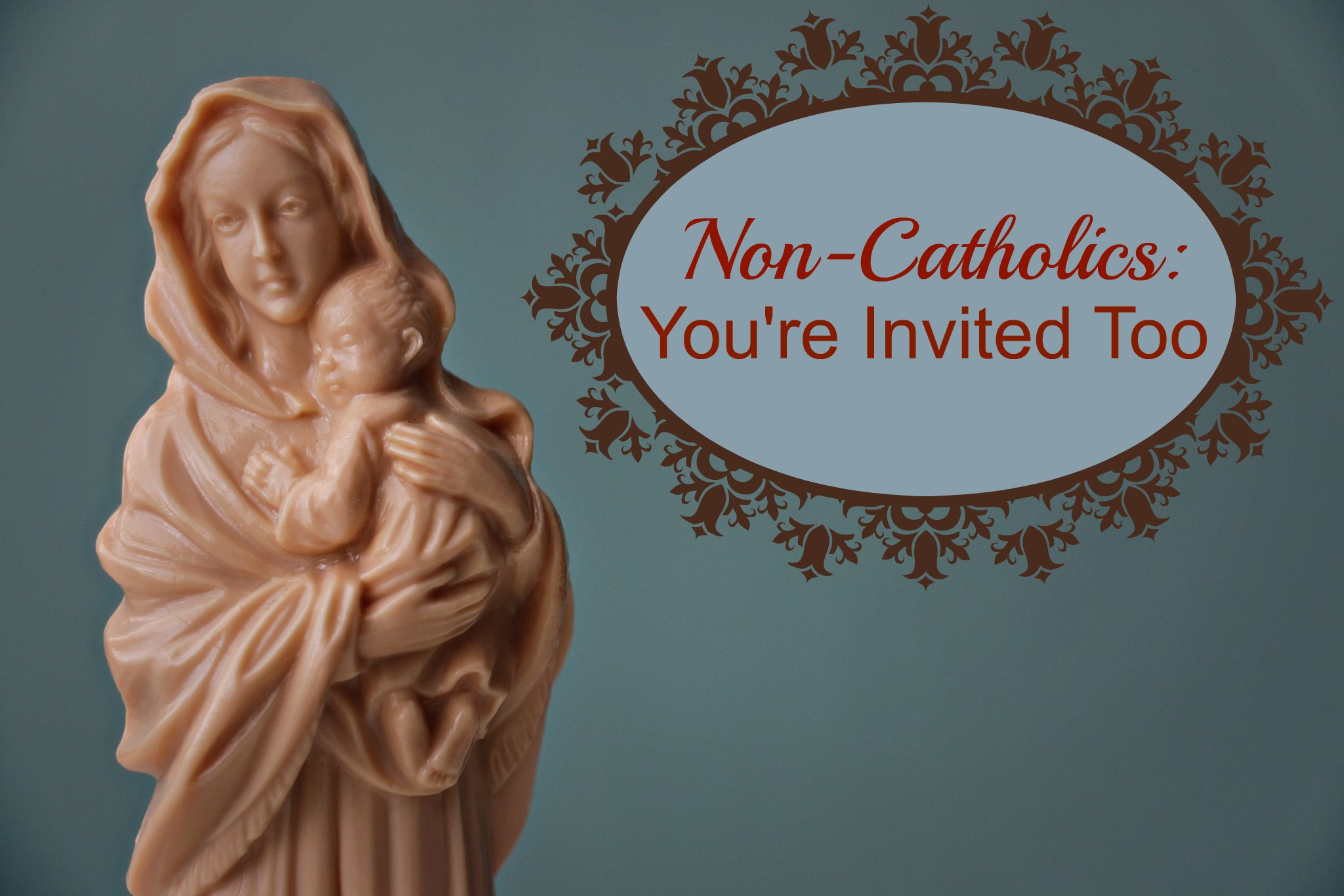 Dear Non-Catholic, You're Invited Too.