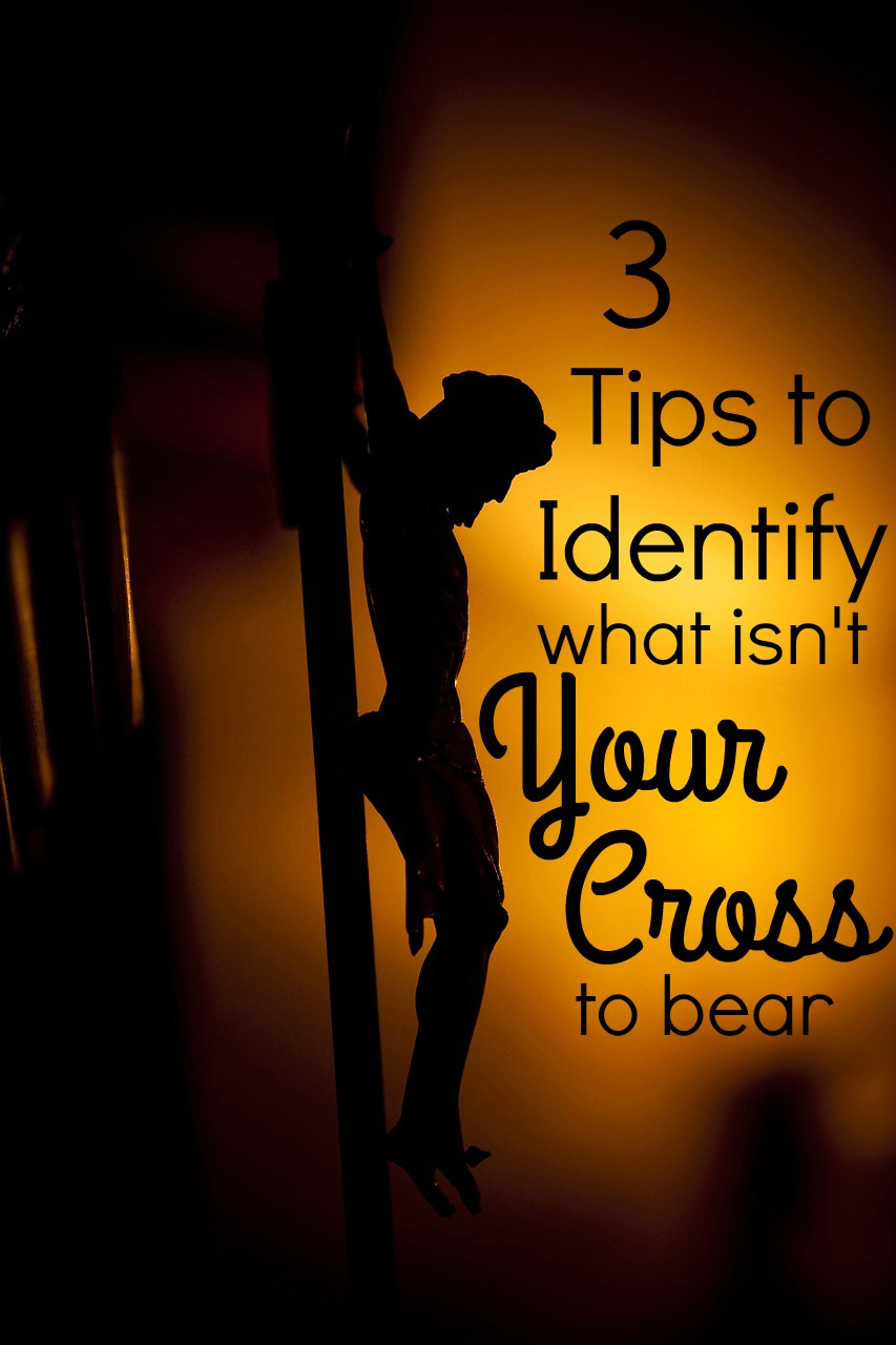 3 Tips to Identify What Isn't Your Cross to Bear