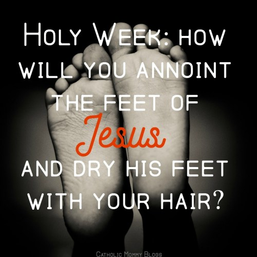 Holy Week and Holy Thursday for Catholics: How will you anoint the feet of Jesus and dry him with your hair? A devotion for catholic mothers