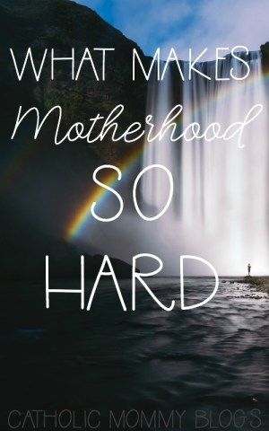 what makes motherhood so hard and challenging