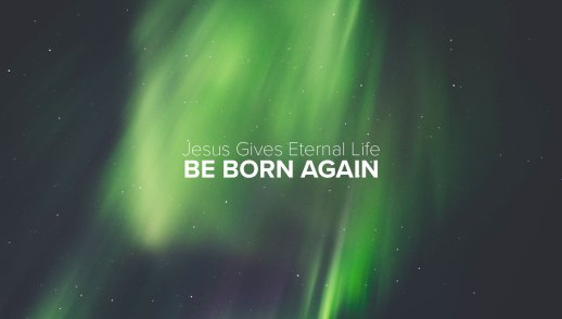 Jesus Gives Eternal Life: Be Born Again