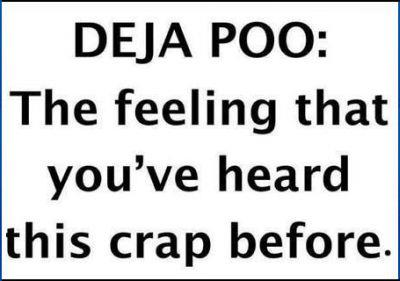 Deja Poo - The feeling that you've heard this crap before.