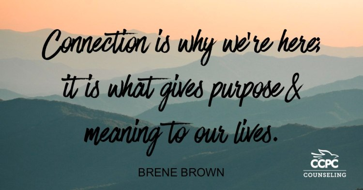 Connection is why we're here; it is what gives purpose and meaning to our lives - Brene Brown - Christian Center of Park City