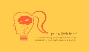 Put a Fork In It! The podcast dishing up fresh perspectives at the intersection of food, health, business and creativity!