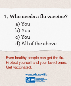 Learn about Who Needs A Flu Vaccine.http://www.cdc.gov/flu/protect/whoshouldvax.htm