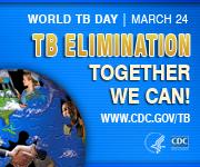TB Elimination – Together We Can! World TB Day, March 24. www.cdc.gov/tb