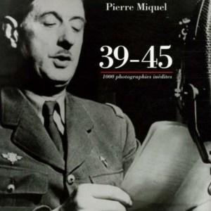 39-45 - Mille images inédites des archives militaires - Pierre Miquel