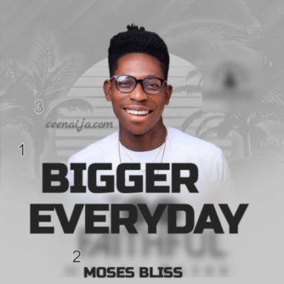 bigger everyday moses bliss mp lyrics ceenaija