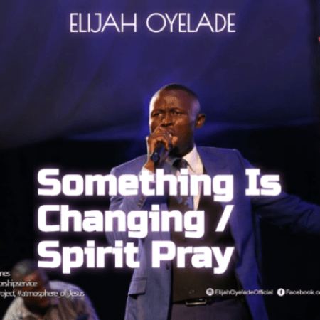 something is changing spirit pray elijah oyelade
