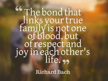The bond that links your true family is not one of blood, but of respect and joy in each other's life.