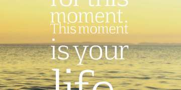 Be happy for this moment. This moment is your life.