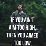 If you ain't aim too high, then you aimed too low.