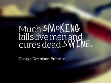 Much smoking kills live men and cures dead swine.