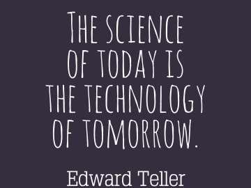 The science of today is the technology of tomorrow.