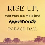 Rise up, start fresh see the bright opportunity in each day.